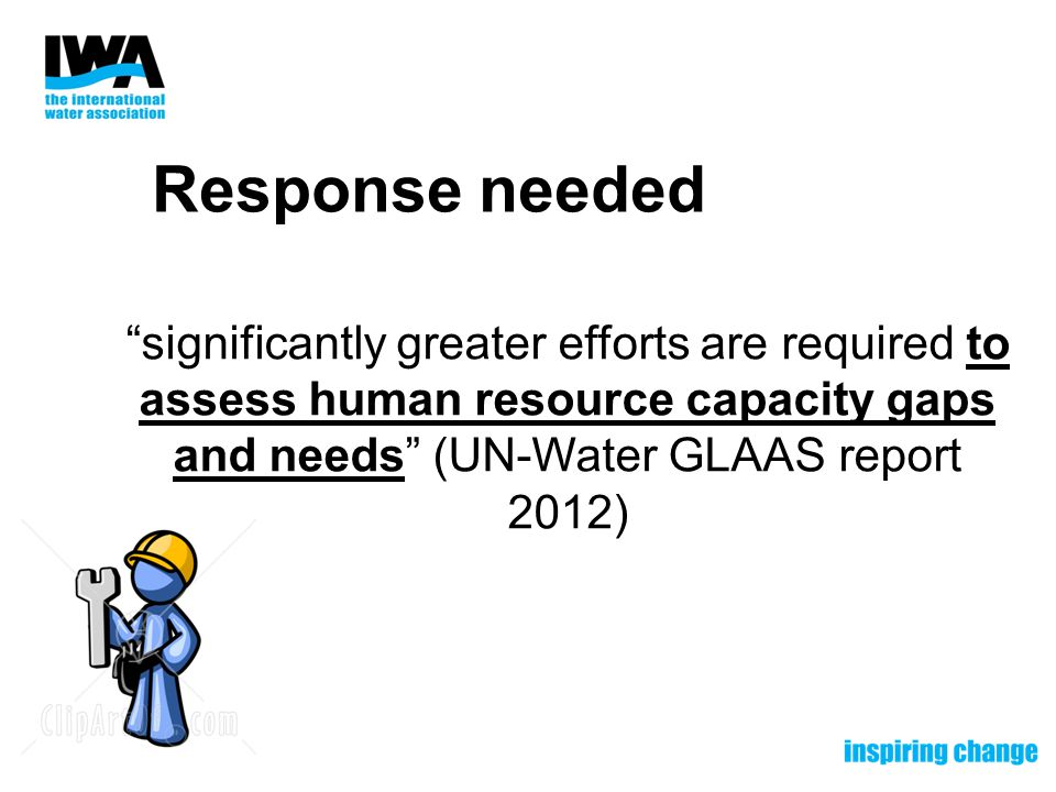 Response needed significantly greater efforts are required to assess human resource capacity gaps and needs (UN-Water GLAAS report 2012)