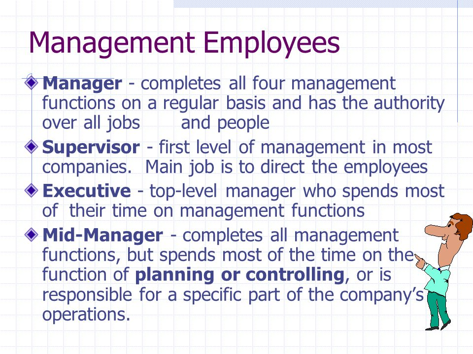 Management Employees Manager - completes all four management functions on a regular basis and has the authority over all jobs and people Supervisor -