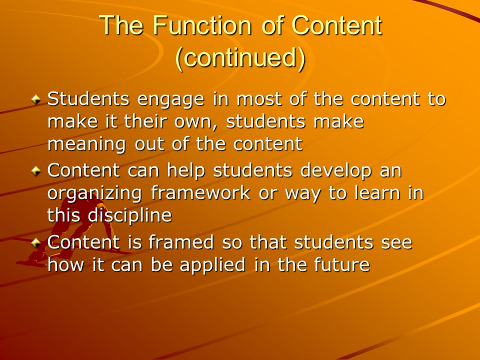 The Function of Content (continued) Students engage in most of the content to make it their own, students make meaning out of the content Content can help students develop an organizing framework or way to learn in this discipline Content is framed so that students see how it can be applied in the future