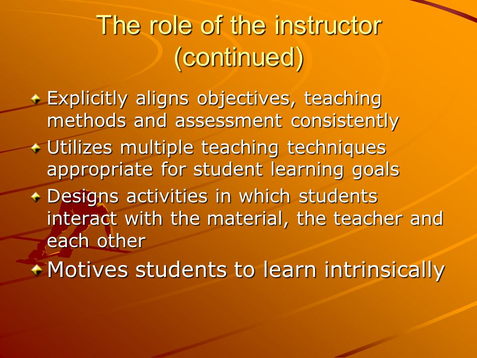 The role of the instructor (continued) Explicitly aligns objectives, teaching methods and assessment consistently Utilizes multiple teaching techniques appropriate for student learning goals Designs activities in which students interact with the material, the teacher and each other Motives students to learn intrinsically