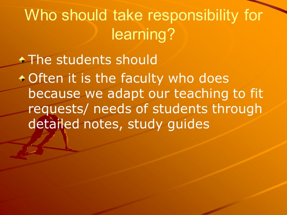 The students should Often it is the faculty who does because we adapt our teaching to fit requests/ needs of students through detailed notes, study guides