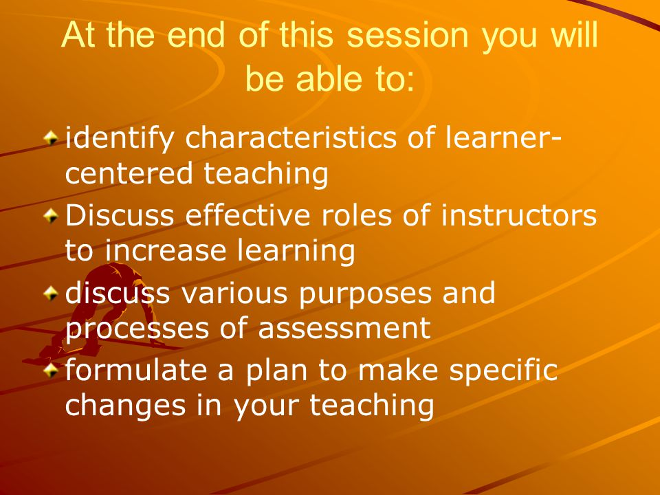 At the end of this session you will be able to: identify characteristics of learner- centered teaching Discuss effective roles of instructors to increase learning discuss various purposes and processes of assessment formulate a plan to make specific changes in your teaching