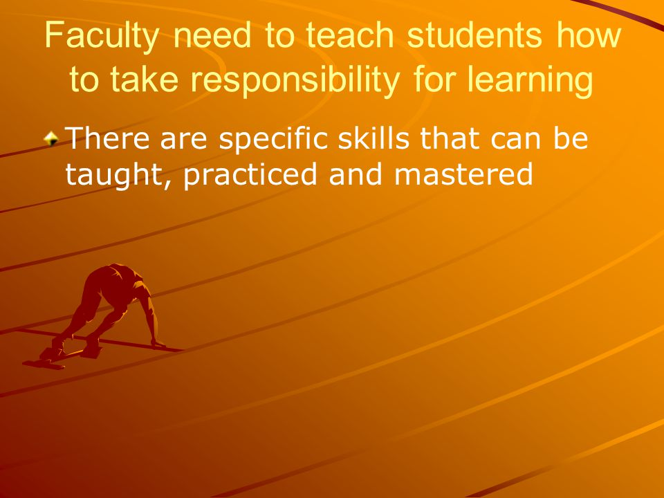 Faculty need to teach students how to take responsibility for learning There are specific skills that can be taught, practiced and mastered