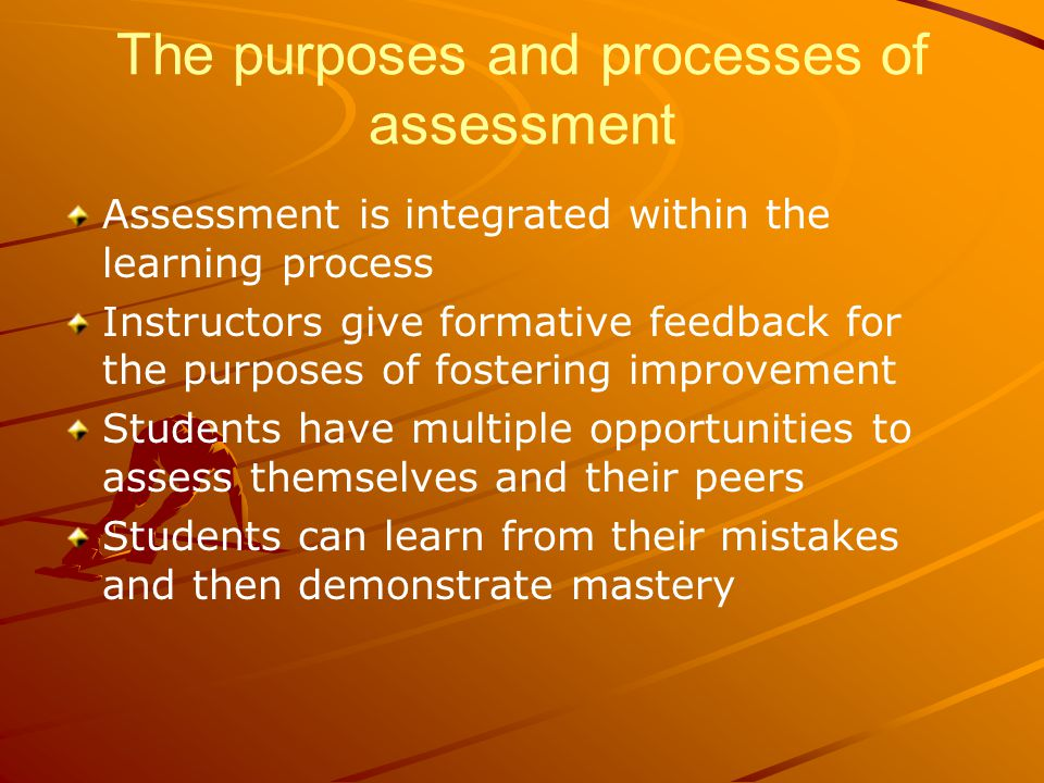 The purposes and processes of assessment Assessment is integrated within the learning process Instructors give formative feedback for the purposes of fostering improvement Students have multiple opportunities to assess themselves and their peers Students can learn from their mistakes and then demonstrate mastery