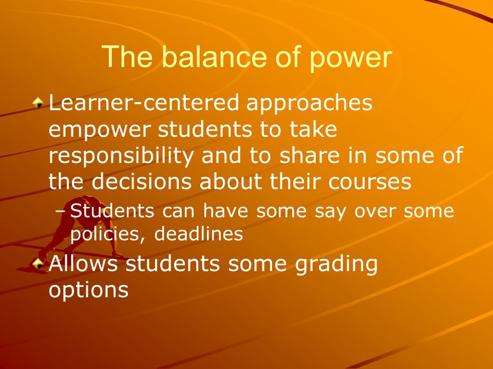 The balance of power Learner-centered approaches empower students to take responsibility and to share in some of the decisions about their courses – –Students can have some say over some policies, deadlines Allows students some grading options