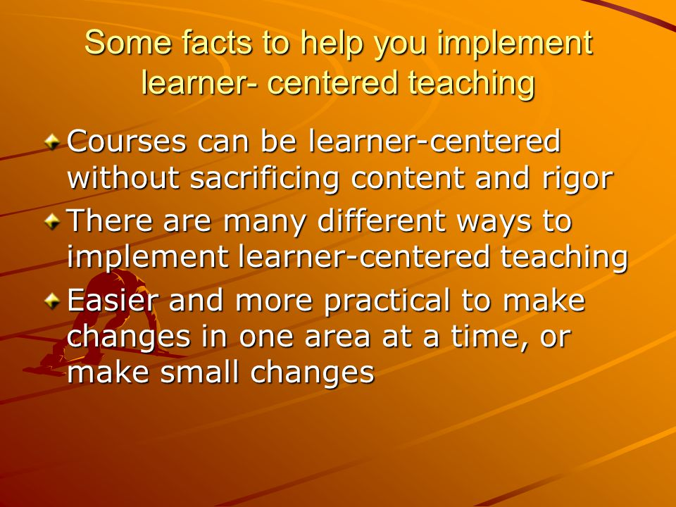 Some facts to help you implement learner- centered teaching Courses can be learner-centered without sacrificing content and rigor There are many different ways to implement learner-centered teaching Easier and more practical to make changes in one area at a time, or make small changes