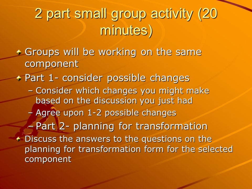2 part small group activity (20 minutes) Groups will be working on the same component Part 1- consider possible changes –Consider which changes you might make based on the discussion you just had –Agree upon 1-2 possible changes –Part 2- planning for transformation Discuss the answers to the questions on the planning for transformation form for the selected component