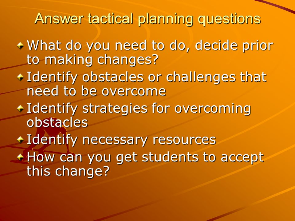 Answer tactical planning questions What do you need to do, decide prior to making changes.
