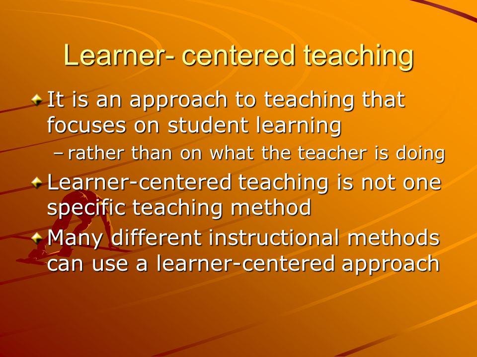 Learner- centered teaching It is an approach to teaching that focuses on student learning –rather than on what the teacher is doing Learner-centered teaching is not one specific teaching method Many different instructional methods can use a learner-centered approach