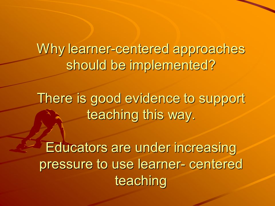 Why learner-centered approaches should be implemented.