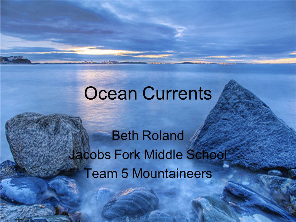 Ocean Currents Beth Roland Jacobs Fork Middle School Team 5 Mountaineers