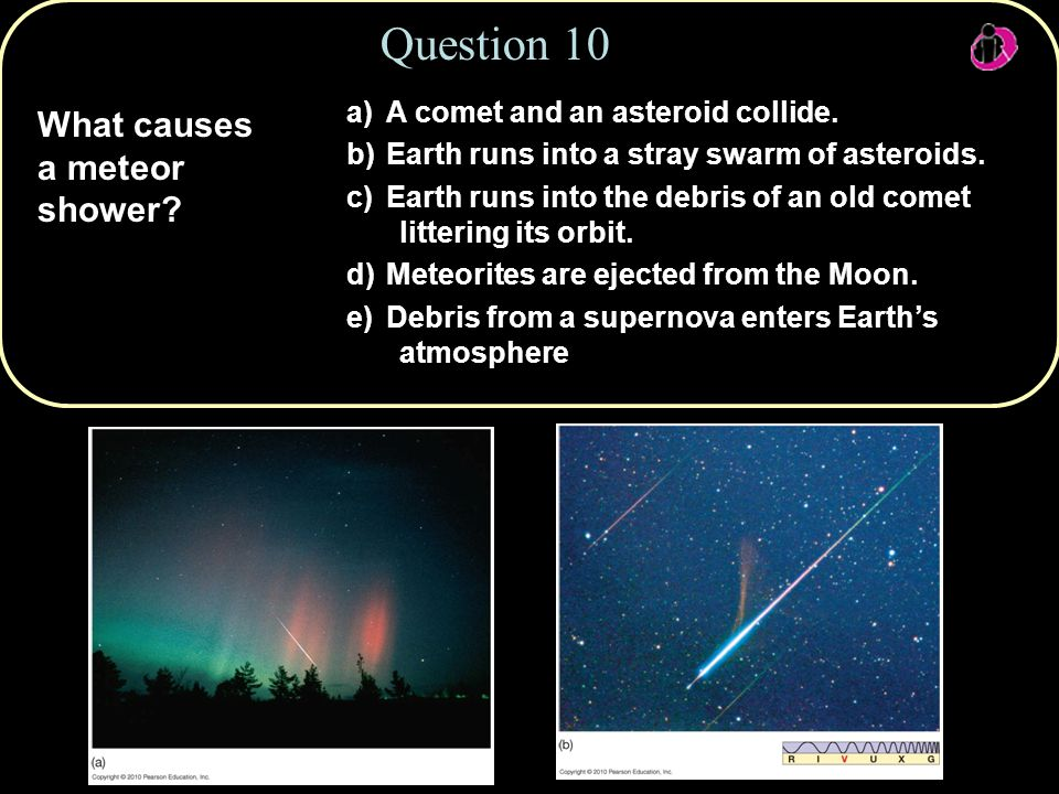 What causes a meteor shower. Question 10 a) A comet and an asteroid collide.