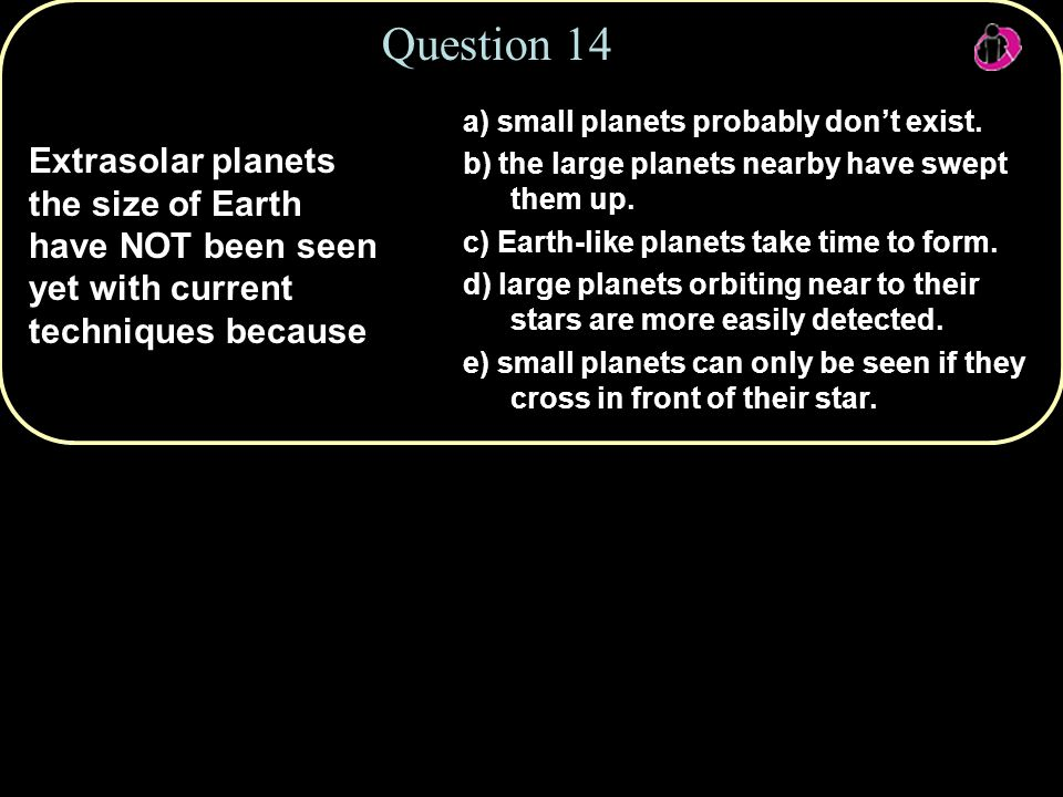 Question 14 Extrasolar planets the size of Earth have NOT been seen yet with current techniques because a) small planets probably don't exist.