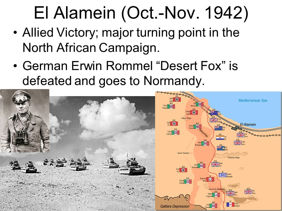 El Alamein (Oct.-Nov. 1942) Allied Victory; major turning point in the North African Campaign.