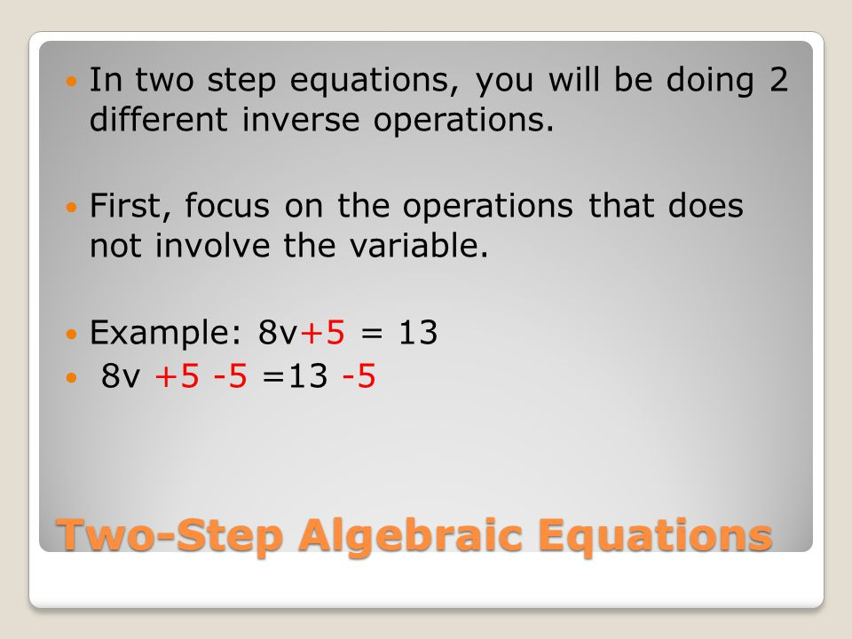 Two-Step Algebraic Equations In two step equations, you will be doing 2 different inverse operations.