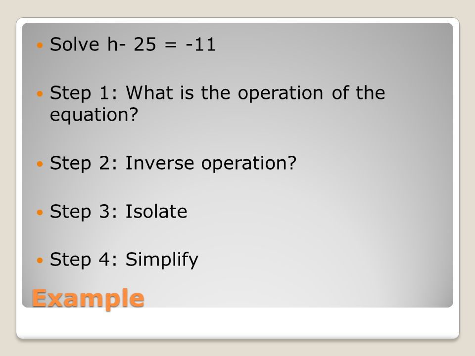 Example Solve h- 25 = -11 Step 1: What is the operation of the equation.