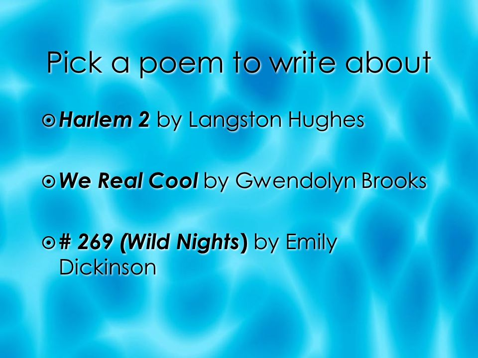 Pick a poem to write about  Harlem 2 by Langston Hughes  We Real Cool by Gwendolyn Brooks  # 269 (Wild Nights ) by Emily Dickinson  Harlem 2 by Langston Hughes  We Real Cool by Gwendolyn Brooks  # 269 (Wild Nights ) by Emily Dickinson