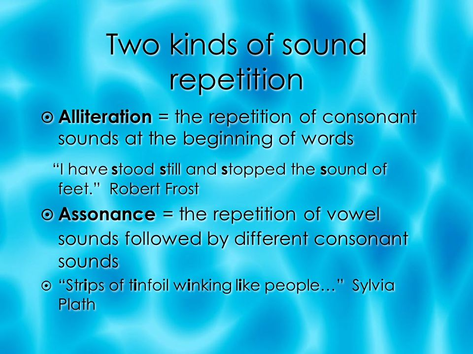 Two kinds of sound repetition  Alliteration = the repetition of consonant sounds at the beginning of words I have s tood s till and s topped the s ound of feet. Robert Frost  Assonance = the repetition of vowel sounds followed by different consonant sounds  Str i ps of t i nfoil w i nking l i ke people… Sylvia Plath  Alliteration = the repetition of consonant sounds at the beginning of words I have s tood s till and s topped the s ound of feet. Robert Frost  Assonance = the repetition of vowel sounds followed by different consonant sounds  Str i ps of t i nfoil w i nking l i ke people… Sylvia Plath