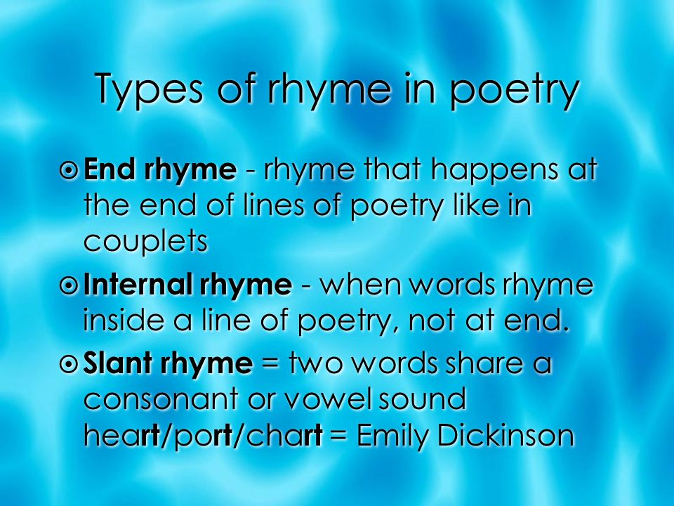 Types of rhyme in poetry  End rhyme - rhyme that happens at the end of lines of poetry like in couplets  Internal rhyme - when words rhyme inside a line of poetry, not at end.
