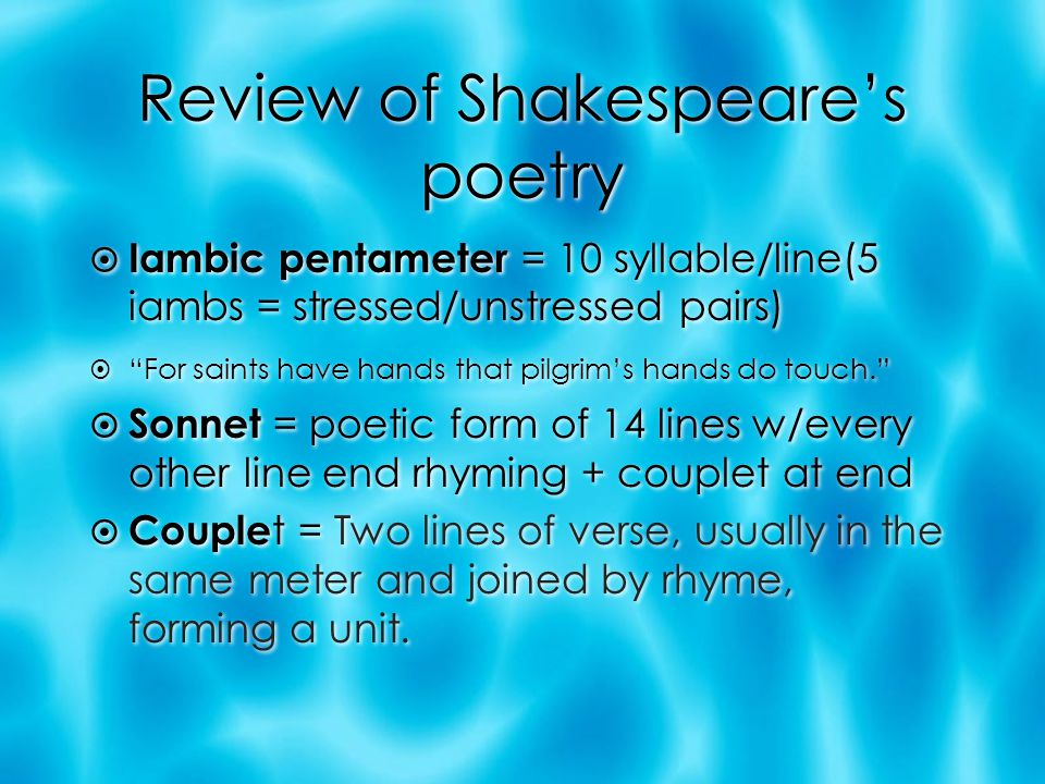 Review of Shakespeare's poetry  Iambic pentameter = 10 syllable/line(5 iambs = stressed/unstressed pairs)  For saints have hands that pilgrim's hands do touch.  Sonnet = poetic form of 14 lines w/every other line end rhyming + couplet at end  Couple t = Two lines of verse, usually in the same meter and joined by rhyme, forming a unit.