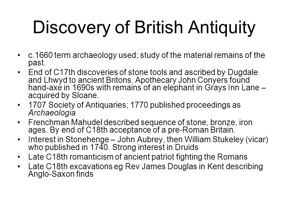 Discovery of British Antiquity c.1660 term archaeology used; study of the material remains of the past.