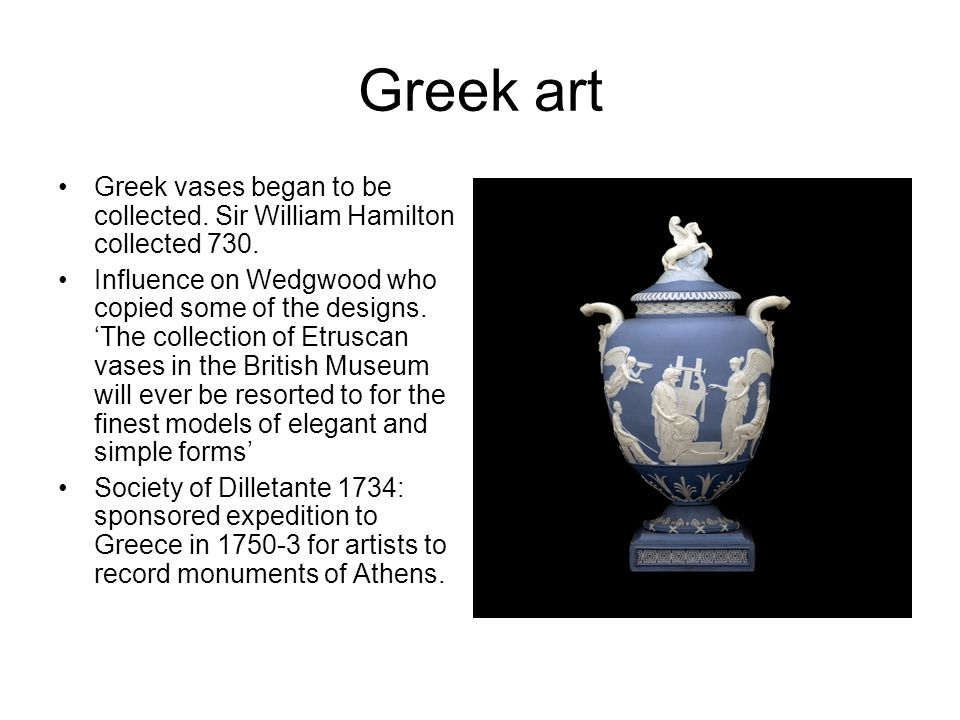 Greek art Greek vases began to be collected. Sir William Hamilton collected 730.