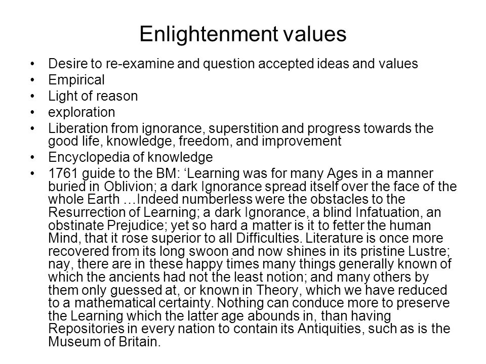 Enlightenment values Desire to re-examine and question accepted ideas and values Empirical Light of reason exploration Liberation from ignorance, superstition and progress towards the good life, knowledge, freedom, and improvement Encyclopedia of knowledge 1761 guide to the BM: 'Learning was for many Ages in a manner buried in Oblivion; a dark Ignorance spread itself over the face of the whole Earth …Indeed numberless were the obstacles to the Resurrection of Learning; a dark Ignorance, a blind Infatuation, an obstinate Prejudice; yet so hard a matter is it to fetter the human Mind, that it rose superior to all Difficulties.