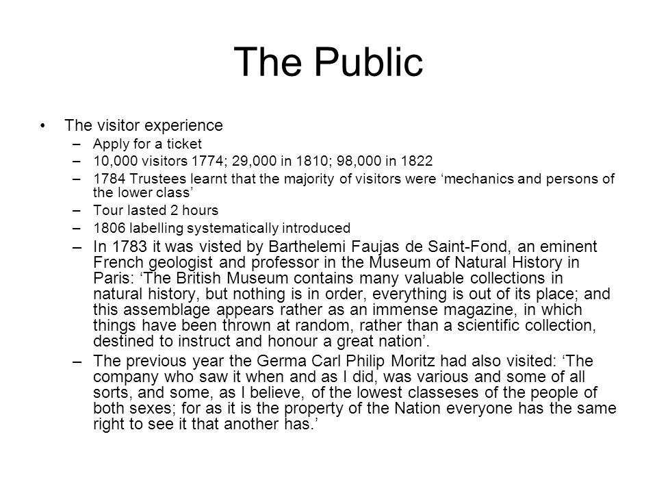 The Public The visitor experience –Apply for a ticket –10,000 visitors 1774; 29,000 in 1810; 98,000 in 1822 –1784 Trustees learnt that the majority of visitors were 'mechanics and persons of the lower class' –Tour lasted 2 hours –1806 labelling systematically introduced –In 1783 it was visted by Barthelemi Faujas de Saint-Fond, an eminent French geologist and professor in the Museum of Natural History in Paris: 'The British Museum contains many valuable collections in natural history, but nothing is in order, everything is out of its place; and this assemblage appears rather as an immense magazine, in which things have been thrown at random, rather than a scientific collection, destined to instruct and honour a great nation'.