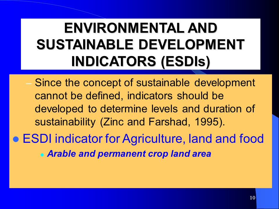 10 ENVIRONMENTAL AND SUSTAINABLE DEVELOPMENT INDICATORS (ESDIs) – Since the concept of sustainable development cannot be defined, indicators should be developed to determine levels and duration of sustainability (Zinc and Farshad, 1995).