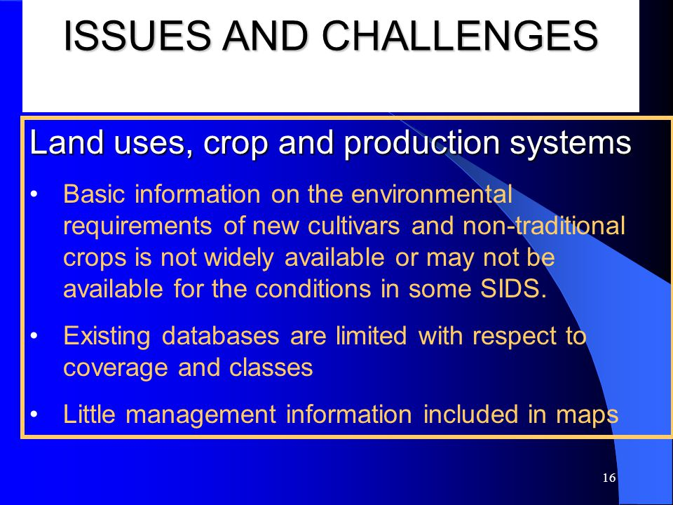16 ISSUES AND CHALLENGES Land uses, crop and production systems Basic information on the environmental requirements of new cultivars and non-traditional crops is not widely available or may not be available for the conditions in some SIDS.