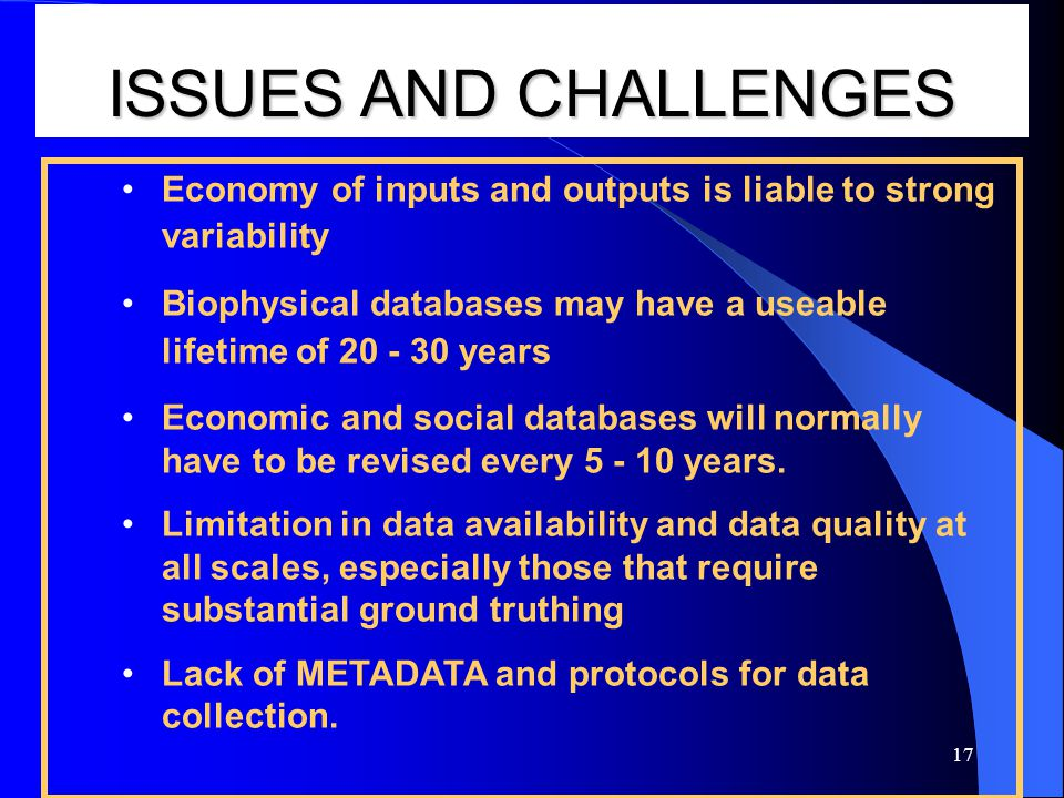 17 ISSUES AND CHALLENGES Economy of inputs and outputs is liable to strong variability Biophysical databases may have a useable lifetime of years Economic and social databases will normally have to be revised every years.