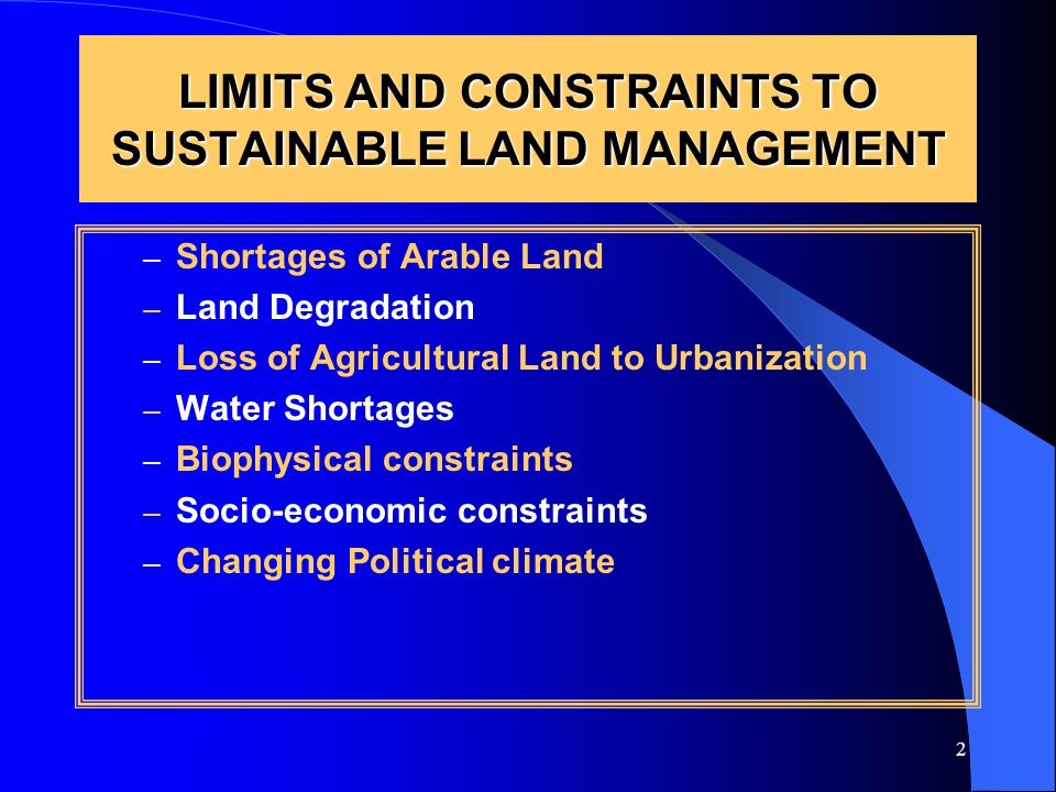 2 LIMITS AND CONSTRAINTS TO SUSTAINABLE LAND MANAGEMENT – Shortages of Arable Land – Land Degradation – Loss of Agricultural Land to Urbanization – Water Shortages – Biophysical constraints – Socio-economic constraints – Changing Political climate