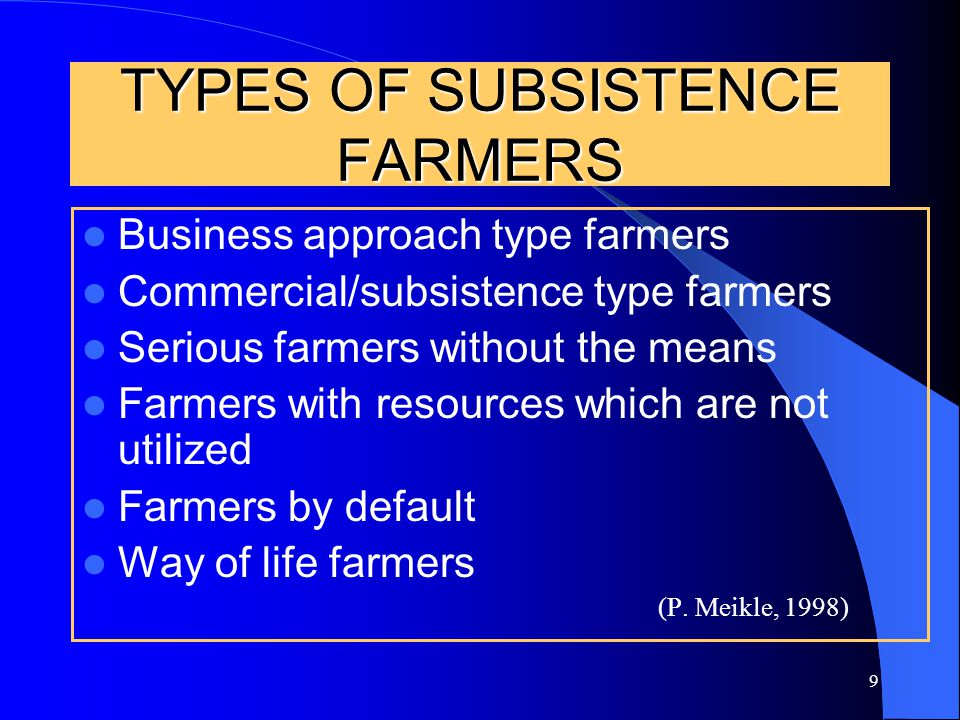 9 TYPES OF SUBSISTENCE FARMERS Business approach type farmers Commercial/subsistence type farmers Serious farmers without the means Farmers with resources which are not utilized Farmers by default Way of life farmers (P.