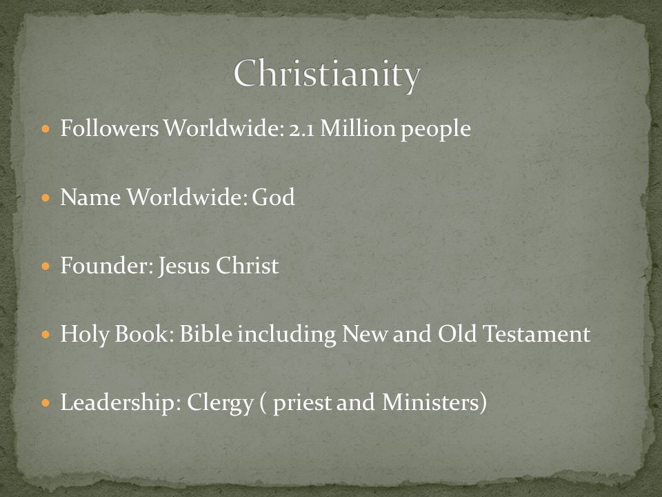 Followers Worldwide: 2.1 Million people Name Worldwide: God Founder: Jesus Christ Holy Book: Bible including New and Old Testament Leadership: Clergy ( priest and Ministers)