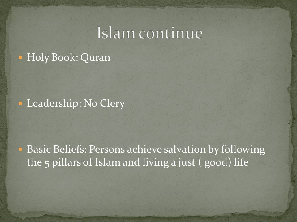 Holy Book: Quran Leadership: No Clery Basic Beliefs: Persons achieve salvation by following the 5 pillars of Islam and living a just ( good) life
