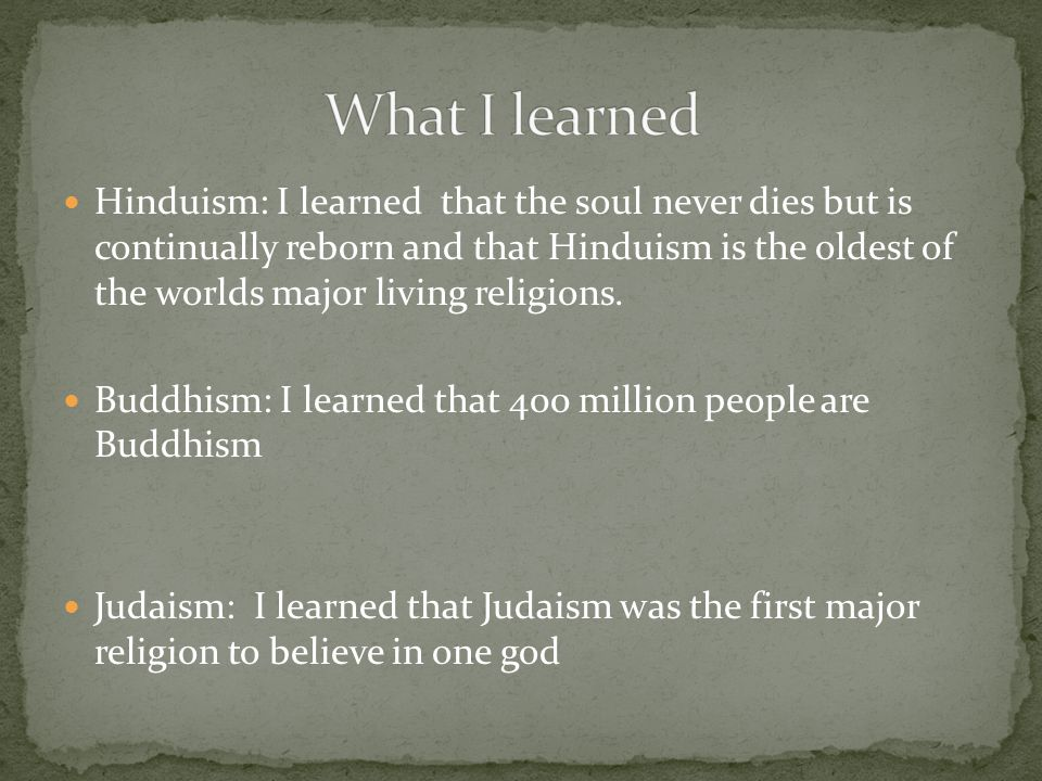 Hinduism: I learned that the soul never dies but is continually reborn and that Hinduism is the oldest of the worlds major living religions.