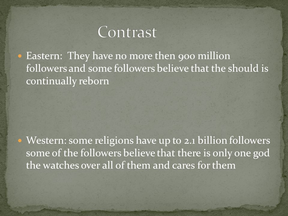 Eastern: They have no more then 900 million followers and some followers believe that the should is continually reborn Western: some religions have up to 2.1 billion followers some of the followers believe that there is only one god the watches over all of them and cares for them
