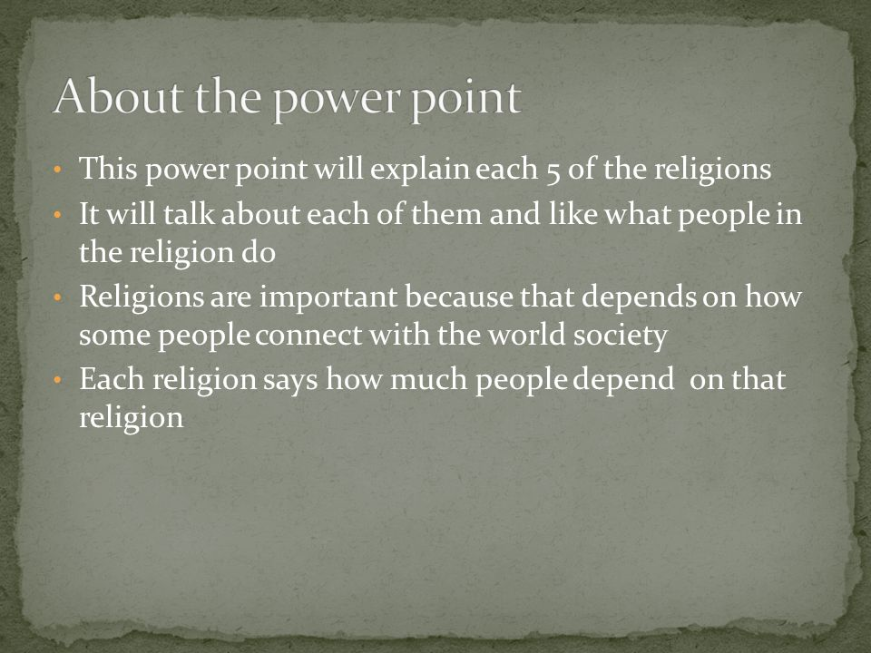 This power point will explain each 5 of the religions It will talk about each of them and like what people in the religion do Religions are important because that depends on how some people connect with the world society Each religion says how much people depend on that religion