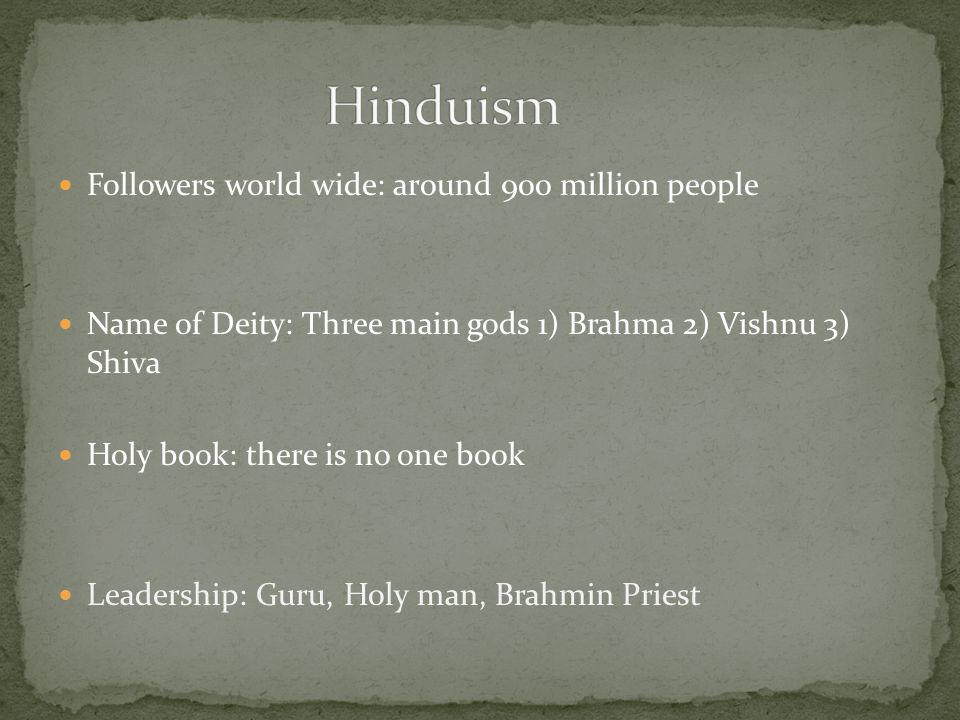 Followers world wide: around 900 million people Name of Deity: Three main gods 1) Brahma 2) Vishnu 3) Shiva Holy book: there is no one book Leadership: Guru, Holy man, Brahmin Priest