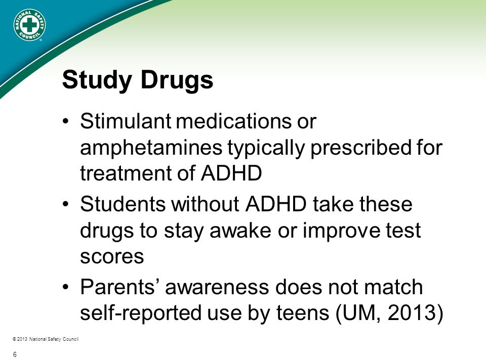 © 2013 National Safety Council 6 Study Drugs Stimulant medications or amphetamines typically prescribed for treatment of ADHD Students without ADHD take these drugs to stay awake or improve test scores Parents' awareness does not match self-reported use by teens (UM, 2013)