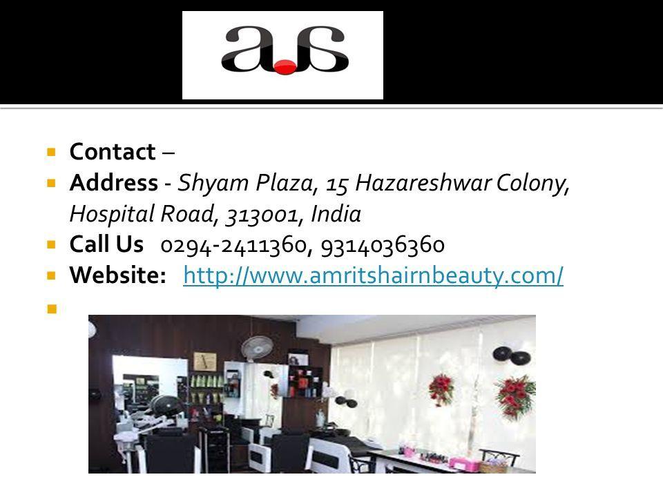  Contact –  Address - Shyam Plaza, 15 Hazareshwar Colony, Hospital Road, 313001, India  Call Us 0294-2411360, 9314036360  Website: http://www.amritshairnbeauty.com/http://www.amritshairnbeauty.com/ 
