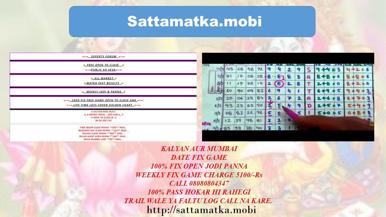 Sattamatka.mobi KALYAN AUR MUMBAI DATE FIX GAME 100% FIX OPEN JODI PANNA WEEKLY FIX GAME CHARGE 5100/-Rs CALL 08080804347 100% PASS HOKAR HI RAHEGI TRAIL WALE YA FALTU LOG CALL NA KARE.