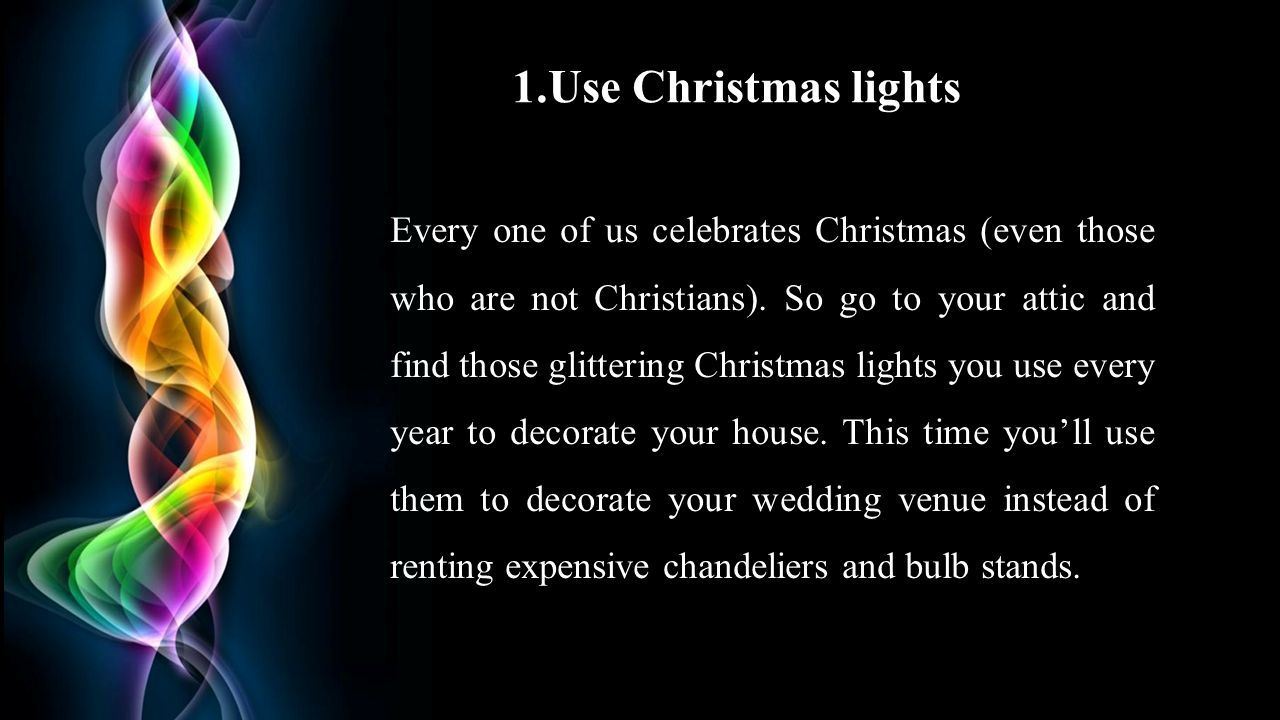 1.Use Christmas lights Every one of us celebrates Christmas (even those who are not Christians).