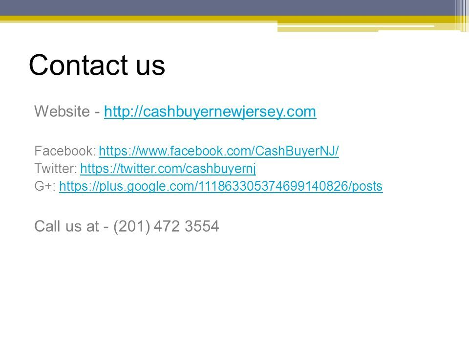 Contact us Website - http://cashbuyernewjersey.comhttp://cashbuyernewjersey.com Facebook: https://www.facebook.com/CashBuyerNJ/https://www.facebook.com/CashBuyerNJ/ Twitter: https://twitter.com/cashbuyernjhttps://twitter.com/cashbuyernj G+: https://plus.google.com/111863305374699140826/postshttps://plus.google.com/111863305374699140826/posts Call us at - (201) 472 3554