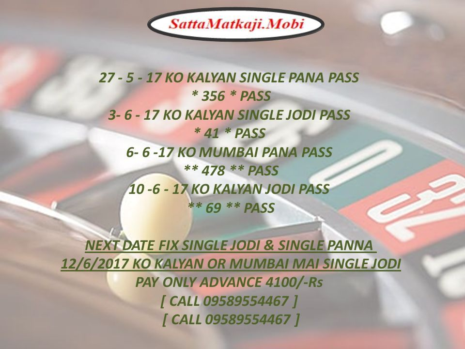 27 - 5 - 17 KO KALYAN SINGLE PANA PASS * 356 * PASS 3- 6 - 17 KO KALYAN SINGLE JODI PASS * 41 * PASS 6- 6 -17 KO MUMBAI PANA PASS ** 478 ** PASS 10 -6 - 17 KO KALYAN JODI PASS ** 69 ** PASS NEXT DATE FIX SINGLE JODI & SINGLE PANNA 12/6/2017 KO KALYAN OR MUMBAI MAI SINGLE JODI PAY ONLY ADVANCE 4100/-Rs [ CALL 09589554467 ] [ CALL 09589554467 ]