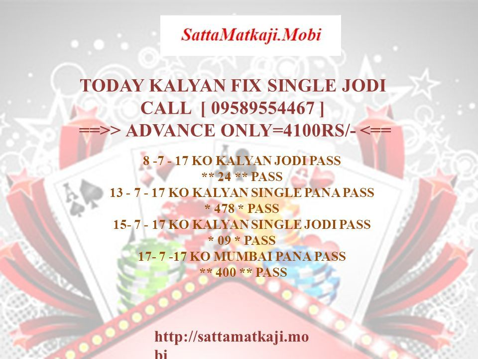 TODAY KALYAN FIX SINGLE JODI CALL [ 09589554467 ] ==>> ADVANCE ONLY=4100RS/- <== http://sattamatkaji.mo bi 8 -7 - 17 KO KALYAN JODI PASS ** 24 ** PASS 13 - 7 - 17 KO KALYAN SINGLE PANA PASS * 478 * PASS 15- 7 - 17 KO KALYAN SINGLE JODI PASS * 09 * PASS 17- 7 -17 KO MUMBAI PANA PASS ** 400 ** PASS