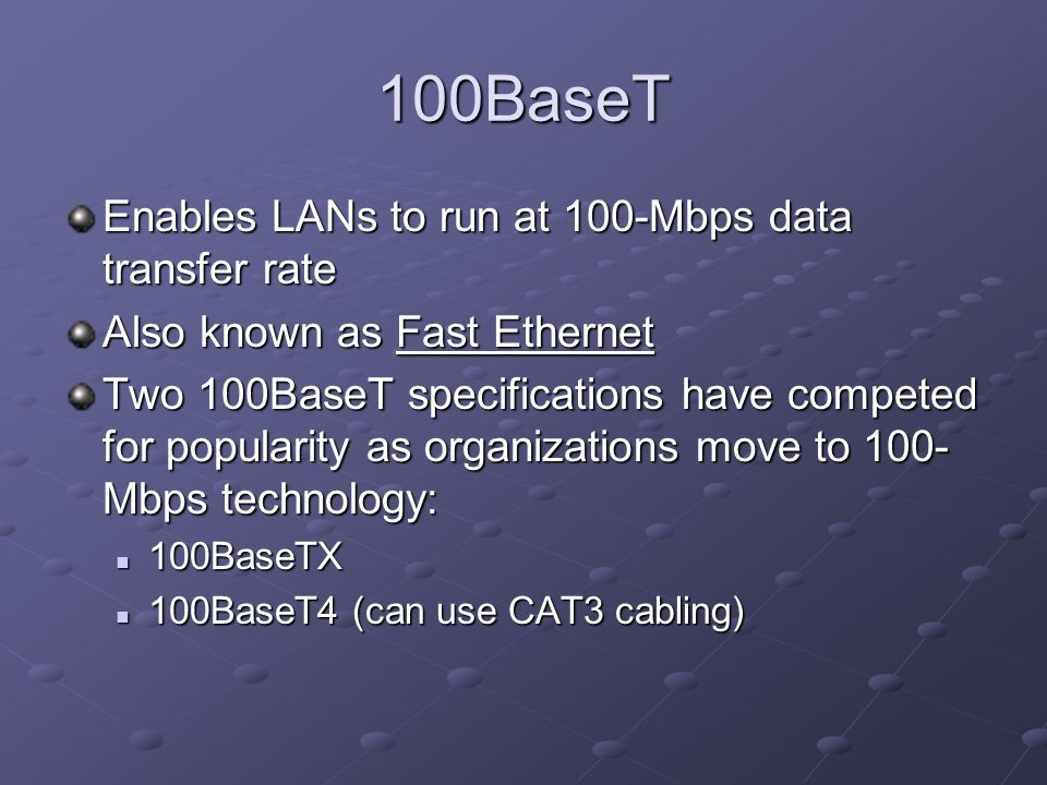 100BaseT Enables LANs to run at 100-Mbps data transfer rate Also known as Fast Ethernet Two 100BaseT specifications have competed for popularity as or