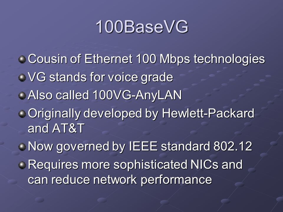 100BaseVG Cousin of Ethernet 100 Mbps technologies VG stands for voice grade Also called 100VG-AnyLAN Originally developed by Hewlett-Packard and AT&T