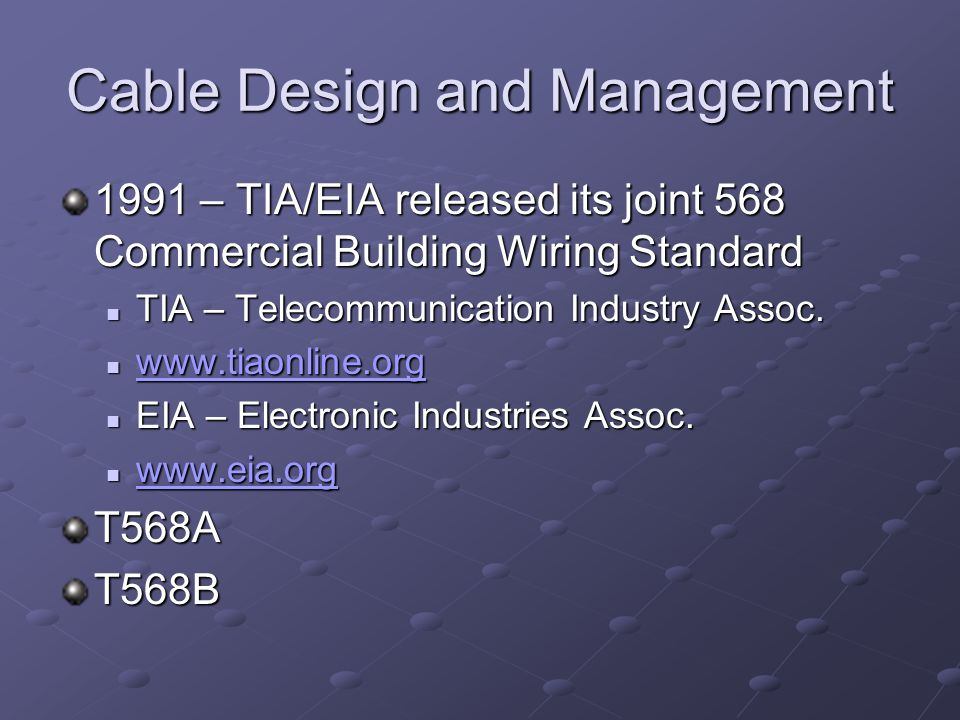 Cable Design and Management 1991 – TIA/EIA released its joint 568 Commercial Building Wiring Standard TIA – Telecommunication Industry Assoc. TIA – Te