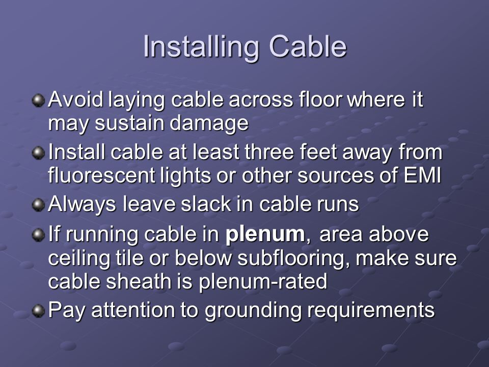 Installing Cable Avoid laying cable across floor where it may sustain damage Install cable at least three feet away from fluorescent lights or other s